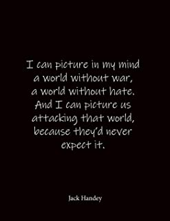 I can picture in my mind a world without war, a world without hate. And I can picture us attacking that world, because the...