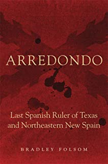 Arredondo: Last Spanish Ruler of Texas and Northeastern New Spain (Latin American and Caribbean Arts and Culture)