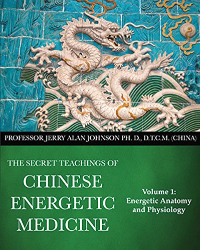 The Secret Teachings of Chinese Energetic Medicine Volume 1: Energetic Anatomy and Physiology