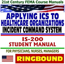 21st Century FEMA Course Manuals - Applying the Incident Command System (ICS) to Healthcare Organizations, IS-200, Student Manual, for Physicians, Nurses, Managers (Ringbound)