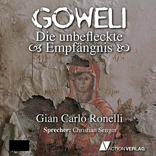 Die unbefleckte Empfängnis     Goweli 2              Autor:                                                                                                                                 Gian Carlo Ronelli                               Sprecher:                                                                                                                                 Christian Senger                      Spieldauer: 9 Std. und 30 Min.     47 Bewertungen     Gesamt 4,2