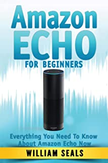 Amazon Echo: Amazon Echo For Beginners - Everything You Need To Know About Amazon Echo Now