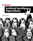 Grokking Artificial Intelligence Algorithms: Understand and apply the core algorithms of deep learning and artificial intelligence in this friendly illustrated guide including exercises and examples
