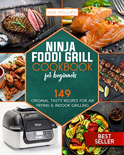 Ninja Foodi Grill Cookbook for beginners: 149 Original Tasty Recipes for Air Frying & Indoor Grilling