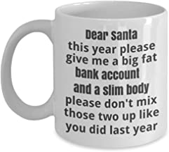 Christmas Coffee Cup - Dear Santa this year please give me a big fat bank account and a slim body please don't mix those two up like you did last year - Christmas novelty mug - funny coffee cup