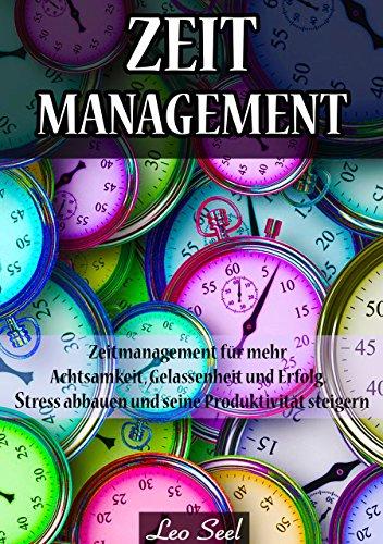 Zeitmanagement: Zeitmanagement für mehr Achtsamkeit, Gelassenheit und Erfolg. Stress abbauen und seine Produktivität steigern!