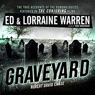 Graveyard     Ed & Lorraine Warren, Book 1              Written by:                                                                                                                                 Ed Warren,                                                                                        Lorraine Warren,                                                                                        Robert David Chase                               Narrated by:                                                                                                                                 Todd Haberkorn                      Length: 4 hrs and 50 mins     4 ratings     Overall 3.5