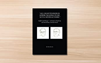 All I Want To Know Is Where I'm Going To Die So I'll Never Go There: Buffett & Munger - A Study in Simplicity and Uncommon, Common Sense by Peter Bevelin (2016-11-09)