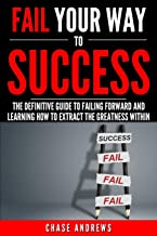 Fail Your Way to Success - The Definitive Guide to Failing Forward and Learning How to Extract The Greatness Within: Why Failing is an Integral Part ... to Success: A Five Part Series) (Volume 1)