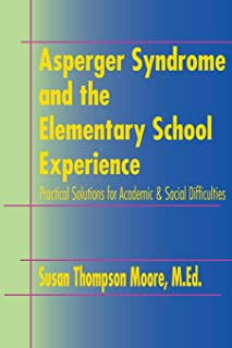Asperger Syndrome and the Elementary School Experience: Practical Solutions for Academic & Social Difficulties