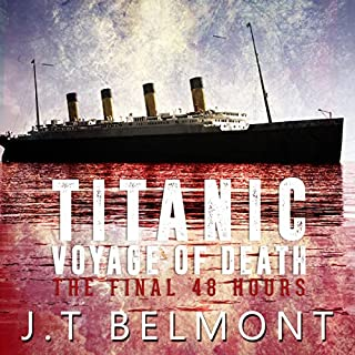 Titanic: Voyage of Death: The Final 48 Hours                   By:                                                                                                                                 J.T. Belmont                               Narrated by:                                                                                                                                 J. Scott Bennett                      Length: 2 hrs and 41 mins     39 ratings     Overall 4.1