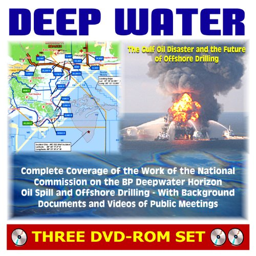 Deep Water: The Gulf Oil Disaster and the Future of Offshore Drilling - National Commission on the BP Deepwater Horizon Oil Spill and Offshore Drilling Report Plus Documents and Meeting Videos