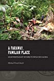 A Faraway, Familiar Place: An Anthropologist Returns to Papua New Guinea