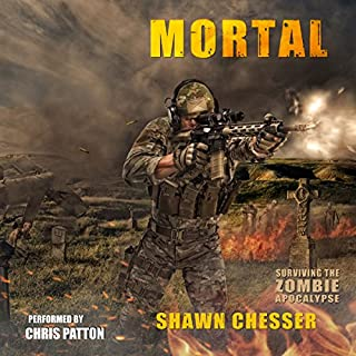 Mortal     Surviving the Zombie Apocalypse, Book 6              Written by:                                                                                                                                 Shawn Chesser                               Narrated by:                                                                                                                                 Chris Patton                      Length: 13 hrs and 24 mins     2 ratings     Overall 5.0