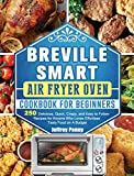 Breville Smart Air Fryer Oven Cookbook For Beginners: 250 Delicious, Quick, Crispy, and Easy to Follow Recipes for...