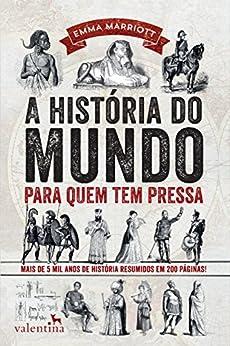 A história do mundo para quem tem pressa: Mais de 5 mil anos de história resumidos em 200 páginas! (Série Para quem Tem Pressa) por [Emma Marriott]