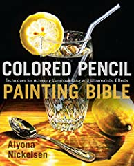 Colored Pencil Painting Bible Techniques for Achieving Luminous Color and Ultra Realistic Effects