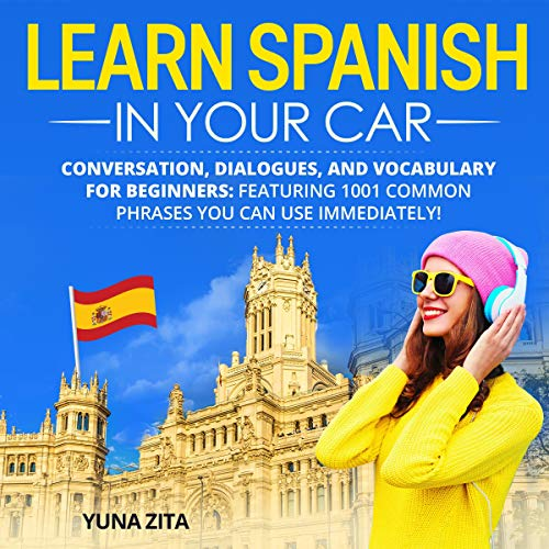 Learn Spanish in Your Car: Conversation, Dialogues, and Vocabulary for Beginners: Featuring 1,001 Common Phrases You Can Use Immediately!