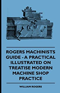 Rogers Machinists Guide - A Practical Illustrated Treatise On Modern Machine Shop Practice