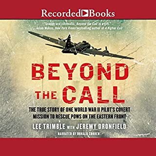 Beyond the Call     The True Story of One World War II Pilot's Covert Mission to Rescue POWs on the Eastern Front              By:                                                                                                                                 Lee Trimble,                                                                                        Jeremy Dronfield                               Narrated by:                                                                                                                                 Donald Corren                      Length: 11 hrs     315 ratings     Overall 4.7