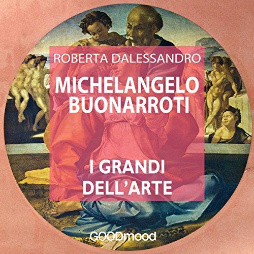 Michelangelo Buonarroti (I grandi dell'arte) | Roberta Dalessandro