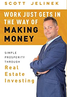 Work Just Gets In The Way Of Making Money: Simple Prosperity Through Real Estate Investing