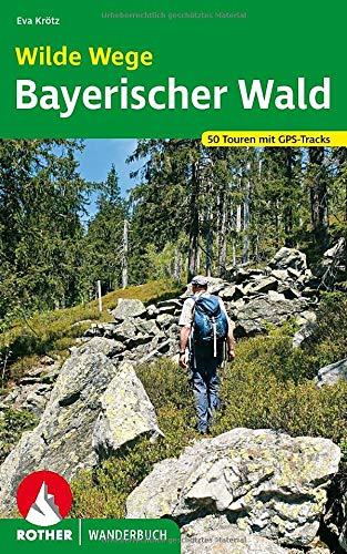 Wilde Wege Bayerischer Wald: 50 Touren mit GPS-Tracks (Rother Wanderbuch)