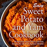 Easy Sweet Potato and Yam Cookbook: 50 Delicious Sweet Potato and Yam Recipes for the Cool...