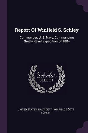 Report of Winfield S. Schley: Commander, U. S. Navy, Commanding Greely Relief Expedition of 1884
