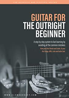 GUITAR FOR THE OUTRIGHT BEGINNER: A step-by-step system to fast learning by avoiding all the common mistakes. With over 9 ...