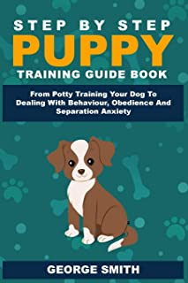 Step By Step Puppy Training Guide Book - From Potty Training Your Dog To Dealing With Behavior, Obedience And Separation A...