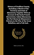 History of Goodhue County, Including a Sketch of the Territory and State of Minnesota; Together with an Account of the Early French Discoveries, ... War of the Great Rebellion, and a Full And...