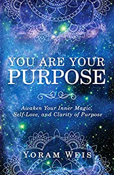 You Are Your Purpose: Awaken Your Inner Magic, Self-Love, and Clarity of Purpose by [Yoram Weis]