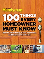 100 Things Every Homeowner Must Know How to Save Money Solve Problems and Improve Your Home