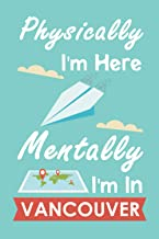 Physically I'm Here Mentally I'm In Vancouver: Personalized Notebook for Traveller who Trip to Vancouver, Journal Diary Tr...