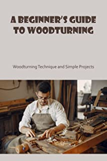 A Beginner's Guide to Woodturning: Woodturning Technique and Simple Projects: Basic Knowlege of Woodturning