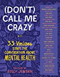Don't Call Me Crazy: 33 Voices Start the Conversation About Mental Health - Kelly Jensen
