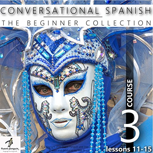 Conversational Spanish - The Beginner Collection: Course Three, Lessons 11-15 cover art