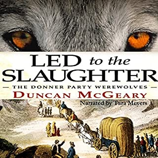 Led to the Slaughter: The Donner Party Werewolves     Virginia Reed Adventures, Book 1              By:                                                                                                                                 Duncan McGeary                               Narrated by:                                                                                                                                 Tara Meyers                      Length: 7 hrs and 30 mins     4 ratings     Overall 3.5