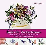 Basics für Zuckerblumen: Verständliche Schritt-für-Schritt-Anleitungen für naturgetreue Zuckerblumen