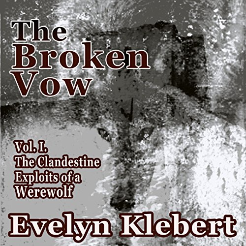 The Broken Vow     Vol. I of the Clandestine Exploits of a Werewolf              By:                                                                                                                                 Evelyn Klebert                               Narrated by:                                                                                                                                 Evelyn Klebert                      Length: 3 hrs and 52 mins     3 ratings     Overall 5.0