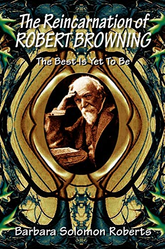 The Reincarnation of Robert Browning: The Best Is Yet To Be