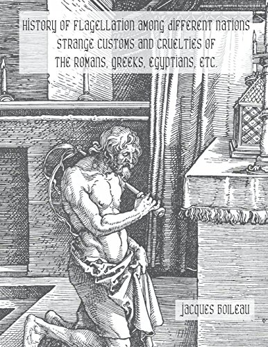 History of Flagellation Among Different Nations: Strange Customs and Cruelties of the Romans, Greeks, Egyptians, Etc.