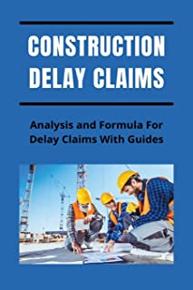Construction Delay Claims: Analysis and Formula For Delay Claims With Guides: Construction Delay Claim Calculation