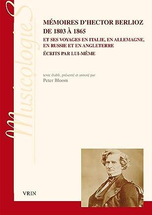 Memoires Dhector Berlioz De 1803 a 1865 Et Ses Voyages En Italie, En Allemagne, En Russie Et En Angleterre Ecrits Par Lui-meme