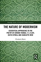 The Nature of Modernism: Ecocritical Approaches to the Poetry of Edward Thomas, T. S. Eliot, Edith Sitwell and Charlotte Mew (Routledge Studies in Twentieth-Century Literature Book 44)