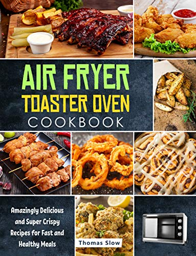 Air Fryer Toaster Oven Cookbook: Amazingly Delicious and Super Crispy Recipes for Fast and Healthy Meals