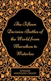 The Fifteen Decisive Battles of the World from Marathon to Waterloo: By Sir Edward Creasy - Illustrated (English Edition)
