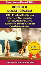 Prove Yourself as a PRO in Docker & Docker Swarm: 700+ Challenges, Interview Questions in Docker, Docker Swarm & Docker Certified Associate Certification Exam (PROVE YOURSELF SERIES)