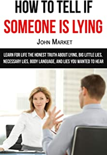 Lying: How To Tell If Someone Is Lying: Learn For Life The Honest Truth About Lying, Big Little Lies, Necessary Lies, Body...